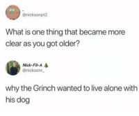 Being Alone, The Grinch, and Live: @nicksonpt2  What is one thing that became more  clear as you got older?  Nick-Fil-A  @nicksonr  why the Grinch wanted to live alone with  his dog meirl