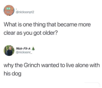 Being Alone, The Grinch, and Memes: @nicksonpt2  What is one thing that became more  clear as you got older?  Nick-Fil-A  @nicksonr  why the Grinch wanted to live alone with  his dog seems legit via /r/memes https://ift.tt/2PugFtq