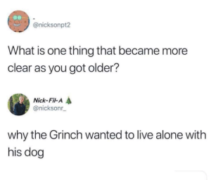 Being Alone, Dank, and The Grinch: @nicksonpt2  What is one thing that became more  clear as you got older?  Nick-Fil-A  @nicksonr  why the Grinch wanted to live alone with  his dog seems legit by heistrevor MORE MEMES