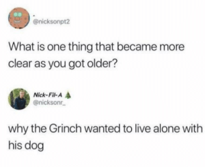 Being Alone, Dank, and The Grinch: @nicksonpt2  What is one thing that became more  clear as you got older?  Nick-Fil-A  @nicksonr  why the Grinch wanted to live alone with  his dog meirl by ChefYaboiardee MORE MEMES