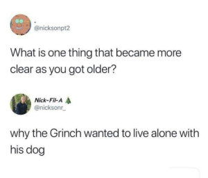 Cause dogs: @nicksonpt2  What is one thing that became more  clear as you got older?  Nick-Fil-A  @nicksonr  why the Grinch wanted to live alone with  his dog Cause dogs