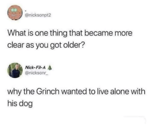 #BrianBaccusBrands: @nicksonpt2  What is one thing that became more  clear as you got older?  Nick-Fil-A  @nicksonr  why the Grinch wanted to live alone with  his dog #BrianBaccusBrands