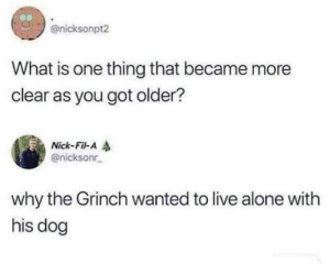 from twitter.com/nicksonr_: @nicksonpt2  What is one thing that became more  clear as you got older?  Nick-Fil-A  @nicksonr  why the Grinch wanted to live alone with  his dog from twitter.com/nicksonr_