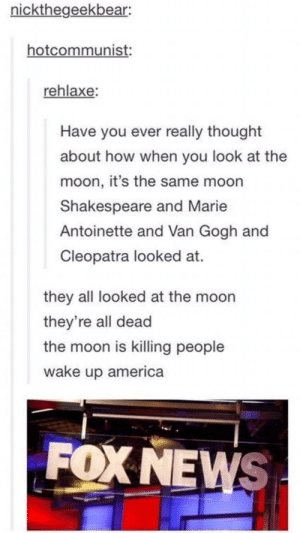 Mooning: nickthegeekbear:  hotcommunist  rehlaxe:  Have you ever really thought  about how when you look at the  moon, it's the same moon  Shakespeare and Marie  Antoinette and Van Gogh and  Cleopatra looked at.  they all looked at the moon  they're all dead  the moon is killing people  wake up america  FOX NEWS Mooning