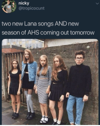 Girls, Memes, and Tumblr: nicky  @tropicocunt  two new Lana songs AND new  season of AHS coming out tomorrow white girls like this always got tumblr pages with a black aesthetic and poems about cigarettes and weird sexual fantasy's 🤣🤣🤣👎🏾👎🏾👎🏾