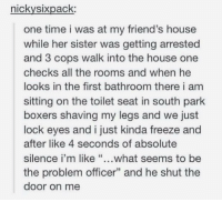 """Friends, South Park, and House: nickysixpack:  one time i was at my friend's house  while her sister was getting arrested  and 3 cops walk into the house one  checks all the rooms and when he  looks in the first bathroom there i am  sitting on the toilet seat in south park  boxers shaving my legs and we just  lock eyes and i just kinda freeze and  after like 4 seconds of absolute  silence i'm like """"...what seems to be  the problem officer"""" and he shut the  door on me what's the problem officer? https://t.co/qDZu4TPsM2"""