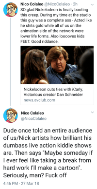 "Ass, Dude, and God: Nico Colaleo@NicoColaleo 2h  SO glad Nickelodeon is finally booting  this creep. During my time at the studio  this guy was a complete ass - Acted like  he shits gold while all of us on the  animation side of the network were  lower life forms. Also looooves kids  FEET. Good riddance  Nickelodeon cuts ties with iCarly,  Victorious creator Dan Schneider  news.avclub.comm   Nico Colaleo  @NicoColale  Dude once told an entire audience  of us/Nick artists how brilliant his  dumbass live action kiddie shows  are. Then says ""Maybe someday if  I ever feel like taking a break from  hard work I'll make a cartoon""  Seriously, man? Fuck off  4:46 PM 27 Mar 18 <p><a href=""http://princess-has-a-pen.tumblr.com/post/172327118221/goopy-amethyst-ex-nickelodeon-worker-talks-about"" class=""tumblr_blog"">princess-has-a-pen</a>:</p><blockquote> <p><a href=""http://goopy-amethyst.tumblr.com/post/172326091751/ex-nickelodeon-worker-talks-about-dan-schneider"" class=""tumblr_blog"">goopy-amethyst</a>:</p> <blockquote><p>Ex-Nickelodeon worker talks about Dan Schneider</p></blockquote> <p>Oh my God, what a fuckotron.</p> </blockquote>  <p>I heard he was kind of a pedo too.</p>"