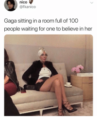 Anaconda, Bradley Cooper, and Girl Memes: nico  @fkanico  Gaga sitting in a room full of 100  people waiting for one to believe in her  fkanico It's not everyday that Bradley Cooper comes along