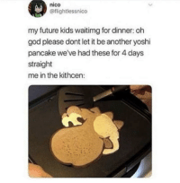meirl: nico  @flightlessnico  my future kids waitimg for dinner: oh  god please dont let it be another yoshi  pancake we've had these for 4 days  straight  me in the kithcen: meirl