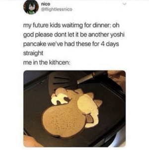 Dank, Future, and God: nico  @flightlessnico  my future kids waitimg for dinner: oh  god please dont let it be another yoshi  pancake we've had these for 4 days  straight  me in the kithcen: meirl by l3ryce MORE MEMES