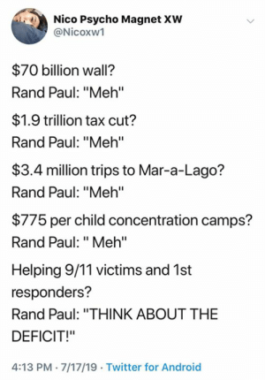 "(S): Nico Psycho Magnet XW  @Nicoxw1  $70 billion wall?  Rand Paul: ""Meh'""  $1.9 trillion tax cut?  Rand Paul: ""Meh'""  $3.4 million trips to Mar-a-Lago?  Rand Paul: ""Meh""  $775 per child concentration camps?  Rand Paul: ""Meh""  Helping 9/11 victims and 1st  responders?  Rand Paul: ""THINK ABOUT THE  DEFICIT!""  4:13 PM 7/17/19 Twitter for Android (S)"
