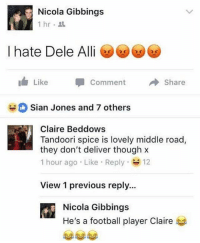 Ffs Claire😂: Nicola Gibbings  1hr.  I hate Dele Ali  Like -Comment Share  O Sian Jones and 7 others  Claire Beddows  Tandoori spice is lovely middle road,  they don't deliver though x  1 hour ago . Like-Reply- 12  View 1 previous reply...  Nicola Gibbings  He's a football player Claire Ffs Claire😂