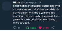 "Advice, Friends, and Good: Nicola @scrapegroat 3d  I had that heartbreaking ""but no one ever  chooses me and I don't have any friends""  conversation with the 5 year old this  morning. He was really nice about it and  gave me some good advice on being  more sociable.  46 п 4,080 31.8K me irl"