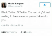 Blackpeopletwitter, Meme, and Twitter: Nicola Sturgeon  @DearLeader10  Black Twitter IS Twitter. The rest of y'all just  waiting to have a meme passed down to  you.  4:46 PM 26 Jun 2016  5,232 RETWEETS  6,155 LIKES <p>Trickle-down Memenomics (via /r/BlackPeopleTwitter)</p>
