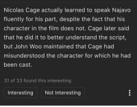 Nicolas Cage: Nicolas Cage actually learned to speak Najavo  fluently for his part, despite the fact that his  character in the film does not. Cage later said  that he did it to better understand the script,  but John Woo maintained that Cage had  misunderstood the character for which he had  been cast.  31 of 33 found this interesting  Interesting Not Interesting
