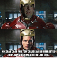 Iron Man, Memes, and Nicolas Cage: NICOLAS CAGE AND TOM CRUISE WERE INTERESTED  IN PLAYING IRON MAN IN THE LATE 90'S I cant imagine anyone else other then @robertdowneyjr as tonystark ironman