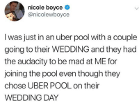 Twitter, Uber, and Audacity: nicole boyce ^  @nicolewboyce  I was just in an uber pool with a couple  going to their WEDDING and they had  the audacity to be mad at ME for  joining the pool even though they  chose UBER POOL on their  WEDDING DAY The AUDACITY. We made a list of the 10 overplayed songs that should be blacklisted from every wedding, link in bio or betches.co-wedding [@ nicolewboyce on twitter]