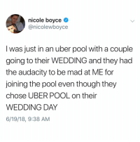 Memes, Uber, and Audacity: nicole boyce  @nicolewboyce  I was just in an uber pool with a couple  going to their WEDDING and they had  the audacity to be mad at ME for  joining the pool even though they  chose UBER POOL on their  WEDDING DAY  6/19/18, 9:38 AM The most 2018 thing to ever happen (tag someone who'd take an uber to their own wedding)