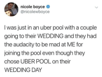 Uber, Audacity, and Pool: nicole boyce  @nicolewboyce  I was just in an uber pool with a couple  going to their WEDDING and they had  the audacity to be mad at ME for  joining the pool even though they  chose UBER POOL on their  WEDDING DAY Cheap Cheeeap