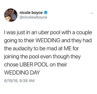 Wedding Day: nicole boyce  @nicolewboyce  I was just in an uber pool with a couple  going to their WEDDING and they had  the audacity to be mad at ME for  joining the pool even though they  chose UBER POOL on their  WEDDING DAY  6/19/18, 9:38 AM