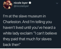 "Shouldn't free labor be free?: nicole byer  @nicolebyer  I'm at the slave museum in  Charleston. And I'm telling you  haven't lived until you've heard a  white lady exclaim ""I can't believe  they paid that much for slaves  back then"" Shouldn't free labor be free?"