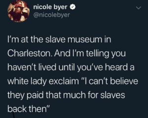 "Shouldn't free labour be free?: nicole byer  @nicolebyer  I'm at the slave museum in  Charleston.And I'm telling you  haven't lived until you've heard a  white lady exclaim ""I can't believe  they paid that much for slaves  back then"" Shouldn't free labour be free?"