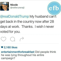 Memes, 28 Days, and 🤖: Nicole  efb  @neferurenaji  arealDonaldTrump My husband can't  get back in the country now after 28  days at work. Thanks. Iwish I never  voted for you.  2,160 likes  entertainmentforbreakfast Did people think  he was lying throughout his entire  campaign?