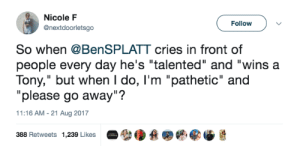"""Target, Tumblr, and Twitter: Nicole F  @nextdoorletsgo  Follow  So when @BenSPLATT cries in front of  people every day he's """"talented"""" and """"wins a  Tony,"""" but when I do, I'm """"pathetic"""" and  """"please go away""""?  11:16 AM-21 Aug 2017  388 Retweets  1,239 Likes  參缓叠婴幮零缅悬 neglectedrainbow:  ben platt liked this tweet (x)"""