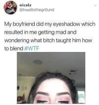 Eyeshadow: nicole  @hxadtothegrOund  My boyfriend did my eyeshadow which  resulted in me getting mad and  wondering what bitch taught him how  to blend