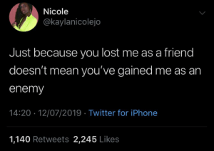 I still want you to eat, just not at my table: Nicole  @kaylanicolejo  Just because you lost me as a friend  doesn't mean you've gained me as an  enemy  14:20 12/07/2019 Twitter for iPhone  1,140 Retweets 2,245 Likes I still want you to eat, just not at my table