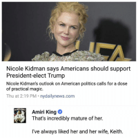 Big fan.: Nicole Kidman says Americans should support  President-elect Trump  Nicole Kidman's outlook on American politics calls for a dose  of practical magic.  Thu at 2:19 PM nydailynews.com  Amiri King  I've always liked her and her wife, Keith. Big fan.