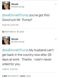 """Tumblr, Work, and Blog: Nicole  @neferurenaji  @realDonaldTrump you've got this!  Good luck Mr. Trump!!  9/26/16, 6:04 PM  92 RETWEETS 7 LIKES  Nicole  @neferurenaji  @realDonaldTrump My husband can't  get back in the country now after 28  days at work. Thanks. I wish Inever  voted for you.  1/28/17, 2:29 PM  1,401 RETWEETS 1,414 LIKES <p><a href=""""http://memehumor.tumblr.com/post/156555690778/trump-supporter-has-husband-banned-from-entering"""" class=""""tumblr_blog"""">memehumor</a>:</p>  <blockquote><p>Trump supporter has husband banned from entering country</p></blockquote>"""