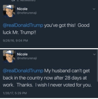 Gif, Lmao, and Target: Nicole  @neferurenaji  @realDonaldTrump you've got this! Good  luck Mr. Trump!!  9/26/16, 9:04 PM   Nicole  จ @nereru rena..  @realDonaldTrump My husband can't get  back in the country now after 28 days at  work. Thanks. I wish I never voted for you.  1/28/17, 5:29 PM oldroots:  elaxisfae:  trjoel:  Lmao