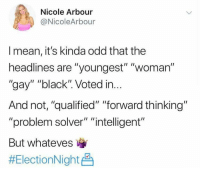 "Memes, Black, and Mean: Nicole  @NicoleArbour  Arbour  I mean, it's kinda odd that the  headlines are ""youngest"" ""woman""  ""gay"" ""black"". Voted in...  And not, ""qualified"" ""forward thinking""  ""problem solver"" ""intelligent""  But whateves  (GC)"