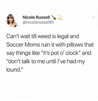 """Clock, Memes, and Moms: Nicole Russell  @nicolerussell91  Can't wait till weed is legal and  Soccer Moms ruin it with pillows that  say things like """"it's pot o' clock"""" and  """"don't talk to me until l've had my  lound."""" 🔥 Follow @toptree they were voted dankest account 2018 🔥 👉 @toptree"""