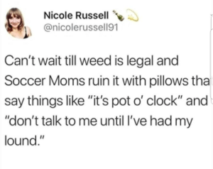 "Clock, Moms, and Soccer: Nicole Russell  @nicolerussell91  Can't wait till weed is legal and  Soccer Moms ruin it with pillows tha  say things like ""it's pot o' clock"" and  ""don't talk to me until l've had my  lound."""