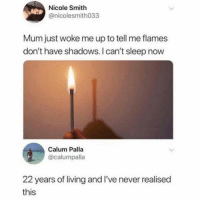 Living, Never, and Sleep: Nicole Smith  @nicolesmith033  Mum just woke me up to tell me flames  don't have shadows. I can't sleep now  Calum Palla  @calumpalla  22 years of living and I've never realised  this Ive never thought about this either.