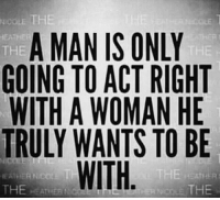 Eaths: NICOLE THE  A MAN IS ONLY  EATHE  THE  THE  GOING TO ACT RIGHT  WITH A WOMAN HE  TRULY WANTS TO BE  WITH  THE R  THE EAT  Nico. THE