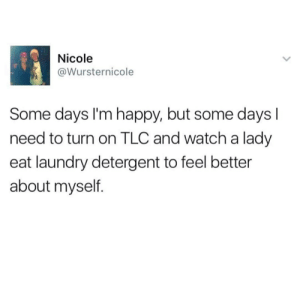 Laundry, Happy, and Watch: Nicole  @Wursternicole  Some days I'm happy, but some days l  need to turn on TLC and watch a lady  eat laundry detergent to feel better  about myself.
