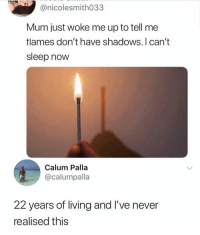 Memes, Living, and Never: @nicolesmith033  Mum just woke me up to tell me  tlames don't have shadows. I can't  sleep now  Calum Palla  @calumpalla  22 years of living and I've never  realised this if u didnt know this then ur a dumbass