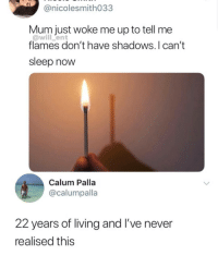 I JUST FOUND THIS OUT TODAY. MY WHOLE LIFE IS A LIE: @nicolesmith033  Mum just woke me up to tell me  @will ent  flames don't have shadows.I can't  sleep now  Calum Palla  @calumpalla  22 years of living and I've never  realised this I JUST FOUND THIS OUT TODAY. MY WHOLE LIFE IS A LIE