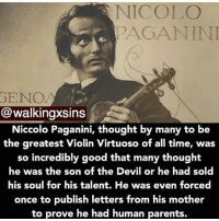 I wish I was that good at anything lol ~Matt ( wewanthannibalback): NICOLO  PAGANINI  GENO  @walkingxsins  Niccolo Paganini, thought by many to be  the greatest Violin Virtuoso of all time, was  so incredibly good that many thought  he was the son of the Devil or he had sold  his soul for his talent. He was even forced  once to publish letters from his mother  to prove he had human parents. I wish I was that good at anything lol ~Matt ( wewanthannibalback)