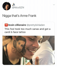 Too Much, Xanax, and Anne Frank: @NicoSZN  Nigga that's Anne Frank  B itcoin zillionaire @prettybinladen  This fool took too much xanax and got a  cardi b face tattoo HDJDJAJSKKSJEHSHAKKAKDJDJSKKSJDJDJJSS I AXGUSLLY LUGHED OUT LOUD