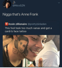 dump clearing my phone finale: @NicoSZN  Nigga that's Anne Frank  B itcoin zillionaire @prettybinladen  This fool took too much xanax and got a  cardi b face tattoo dump clearing my phone finale