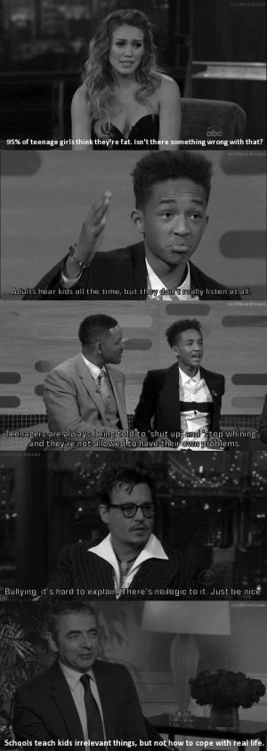 "poehlerqueen: myassblaster:  the last one  what I really like about this, is that they've included Jaden Smith, who is a youth, and he is talking on behalf of us, speaking the truth. But literally all we see in the media about Jaden is that him and Willow are ""weird"" ""quite unusual  kids"" ""and very strange"" when really he is just being himself, and still adults are not getting that. ""They hear kids all the time, but they don't really listen"" Literally sums up his portrayal in the media, they see him, and the hear him, but they don't acknowledge him for the creative adolescent he is. They just tell us he is bizarre. : nicotine-kisses  abc  95% of teenage girls think they're fat. Isn't there something wrong  with that?   nicotine-kisses  Adults hear kids all the time, but they don't really listen at all.   nicotine-kisses  always being told to 'shut up amd ""stop whining',  Teenagers are  and they're not allowed to have their own problems.   nico tine-kisses  Bullying, it's hard to explain. There's no logic to it. Just be nice.   nicotine-kisses  Schools teach kids irrelevant things, but not how to cope with real life. poehlerqueen: myassblaster:  the last one  what I really like about this, is that they've included Jaden Smith, who is a youth, and he is talking on behalf of us, speaking the truth. But literally all we see in the media about Jaden is that him and Willow are ""weird"" ""quite unusual  kids"" ""and very strange"" when really he is just being himself, and still adults are not getting that. ""They hear kids all the time, but they don't really listen"" Literally sums up his portrayal in the media, they see him, and the hear him, but they don't acknowledge him for the creative adolescent he is. They just tell us he is bizarre."