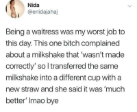Bitch, Memes, and Job: Nida  @enidajahaj  Being a waitress was my worst job to  this day. This one bitch complained  about a milkshake that 'wasn't made  correctly' so l transferred the same  milkshake into a different cup with a  new straw and she said it was 'much  better' Imao bye Being a waitress via /r/memes https://ift.tt/2OnOFHU
