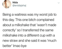 "Bitch, Memes, and 🤖: Nida  @enidajahaj  Being a waitress was my worst job to  this day. This one bitch complained  about a milkshake that wasn't made  correctly' so l transferred the same  milkshake into a different cup with a  new straw and she said it was 'much  better"" Imao bye Smfh 🤦‍♀️"