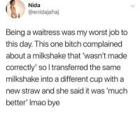 Bitch, Funny, and Job: Nida  @enidajahaj  Being a waitress was my worst job to  this day. This one bitch complained  about a milkshake that 'wasn't made  correctly' so l transferred the same  milkshake into a different cup with a  new straw and she said it was 'much  better' Imao bye 😩😂🤧
