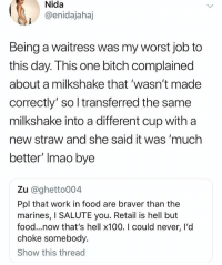 "never forget when i was working as a waitress and a woman told ME off because her eggs were ""so raw they would give her salmonella"" first of all, WAITRESSES DONT COOK!! also they were poached eggs and were imo quite overcooked, it was more solid than liquid. the chef cooked her another egg and it was literally as thoroughly cooked as possible but she still pushed it to the side of her plate and wasted the whole thing: Nida  @enidajahaj  Being a waitress was my worst job to  this day. I his one bitch complained  about a milkshake that 'wasn't made  correctly' so l transferred the same  milkshake into a different cup with a  new straw and she said it was 'much  better' Imao bye  Zu @ghetto004  Ppl that work in food are braver than the  marines, I SALUTE you. Retail is hell but  food...now that's hell x100. I could never, I'd  choke somebody.  Show this thread never forget when i was working as a waitress and a woman told ME off because her eggs were ""so raw they would give her salmonella"" first of all, WAITRESSES DONT COOK!! also they were poached eggs and were imo quite overcooked, it was more solid than liquid. the chef cooked her another egg and it was literally as thoroughly cooked as possible but she still pushed it to the side of her plate and wasted the whole thing"