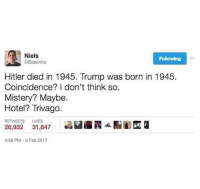 Instagram, Meme, and Memes: Niels  @Baleinho  Following  Hitler died in 1945. Trump was born in 1945.  Coincidence? I don't think so.  Mistery? Maybe.  Hotel? Trivago.  RETWEETS LIKES  26,932 31,647  4:56 PM-5 Fob 2017 @pubity was voted 'funniest meme account on instagram' 😂